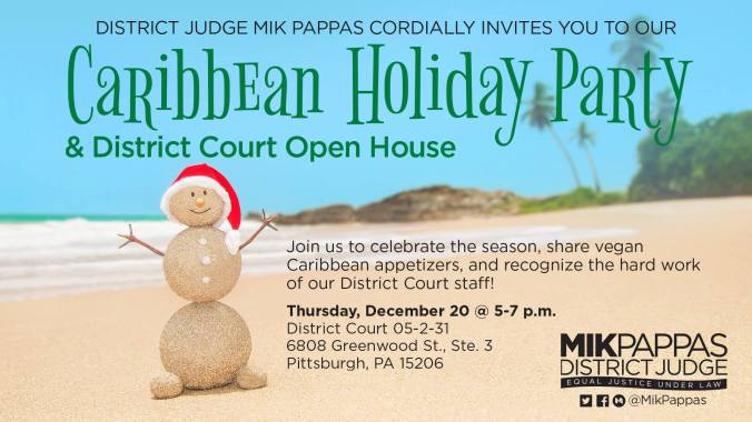 FLYER: District Judge Mik Pappas cordially invites you to a Caribbean Holiday Party and District Court Open House. Join us to celebrate the season, share vegan Caribbean appetizers, and recognize the hard work of our District Court staff! Thursday, December 20th, 5 to 7 pm, 6808 Greenwood Street, Suite 3, Pittsburgh, PA 15206
