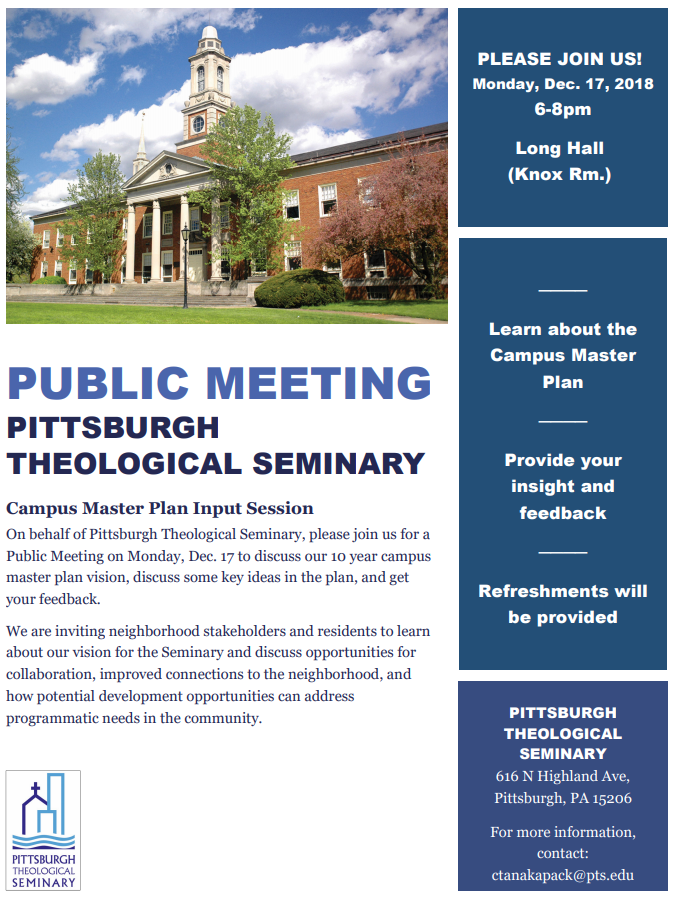 Flyer: the Pittsburgh Theological Seminary is holding a Public Meeting to gather input from the community about their campus master plan, including a discussion of enhanced connection to the neighborhood. Monday, December 17th, 2018, 6 to 8 pm, located in Long Hall, 616 North Highland Ave, Pittsburgh, PA 15206