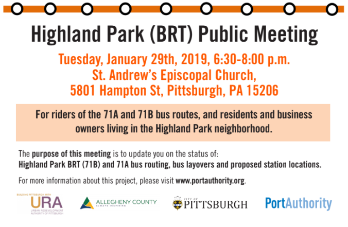 FLYER: Highland Park Bus Rapid Transit Public Meeting. Tuesday, January 29th, 2019, 6:30-8:00pm, St. Andrew's Episcopal Chruch, 5801 Hampton Street, Pittsburgh, PA 15206. The purpose of this meeting is to update you on the status of the Bus Rapid Transit Plan, Highland Park Bus routes, and proposed station and layover locations.
