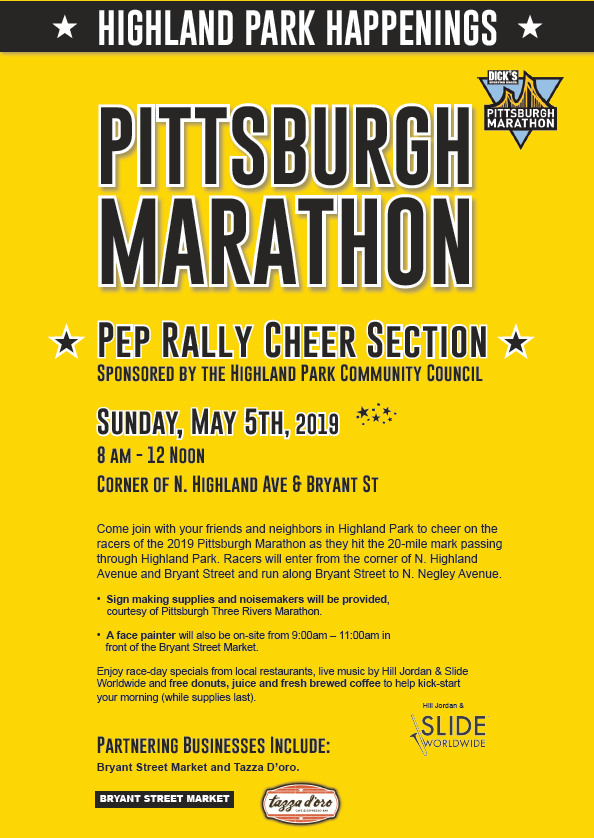 FLYER Pittsburgh Marathon Pep Rally Cheer Section Sponsored by the Highland Park Community Council. Sunday, May 5th, 2019, 8 a m to noon. Corner of North Highland and Bryant Street. Come join your friends and neighbors to cheer on the racers of the 2019 Pittsburgh Marathon. Sign making supplies and noisemakers will be provided. A face painter will be on site from 9 a m to 11 a m in front of the Bryant Street Market. Enjoy specials from local restaurants, live music from Hill Jordan and Slide world wide, and free donuts, coffee, and juice while supplies last