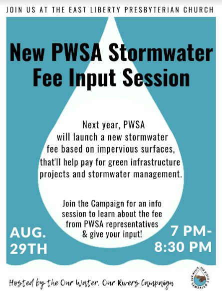 FLYER: Join us from seven to eight thirty p m on August twenty ninth at the East Liberty Presbyterian Church for a New PWSA Stormwater Fee Input Session. Next year, PWSA will launch a new stormwater fee based on impervious surfaces, that will help pay for green infrastructure projects and stormwater management. Join the Our Water, Our Rivers Campaign for an info session to learn about the fee from PWSA representatives and give your input!