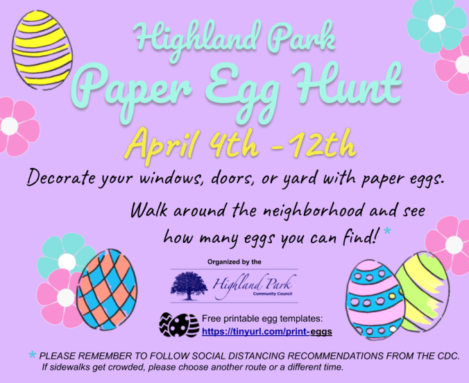 FLYER: Highland Park Paper Easter Egg Hunt April 4th-12th. Decorate your windows, doors, or yard with paper eggs over the next week, then walk the neighborhood and see how many you can find. Create your own designs with paper, construction paper, or repurposed paper bags and cardboard boxes - what a fun art project! Coloring sheets are available on-line at tiny url dot com slash print hyphen eggs. Please remember to follow social distancing recommendations from the C D C. if sidewalks get crowded, please choose another route or a different time.